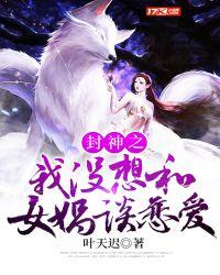 玄幻小说:封神之我没想和女娲谈恋爱